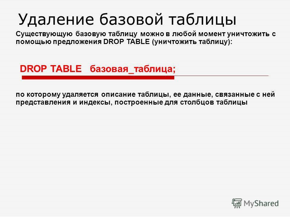 Удаление базовой таблицы Существующую базовую таблицу можно в любой момент уничтожить с помощью предложения DROP TABLE (уничтожить таблицу): DROP TABLE базовая_таблица; по которому удаляется описание таблицы, ее данные, связанные с ней представления