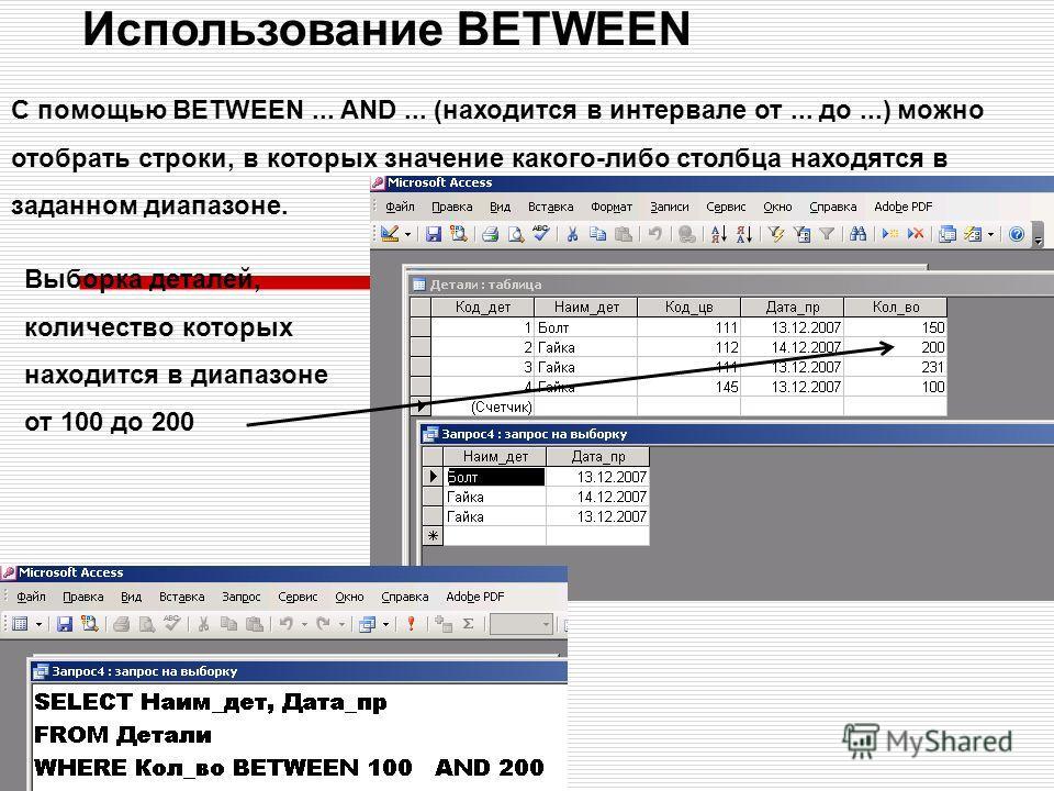 Использование BETWEEN С помощью BETWEEN... AND... (находится в интервале от... до...) можно отобрать строки, в которых значение какого-либо столбца находятся в заданном диапазоне. Выборка деталей, количество которых находится в диапазоне от 100 до 20