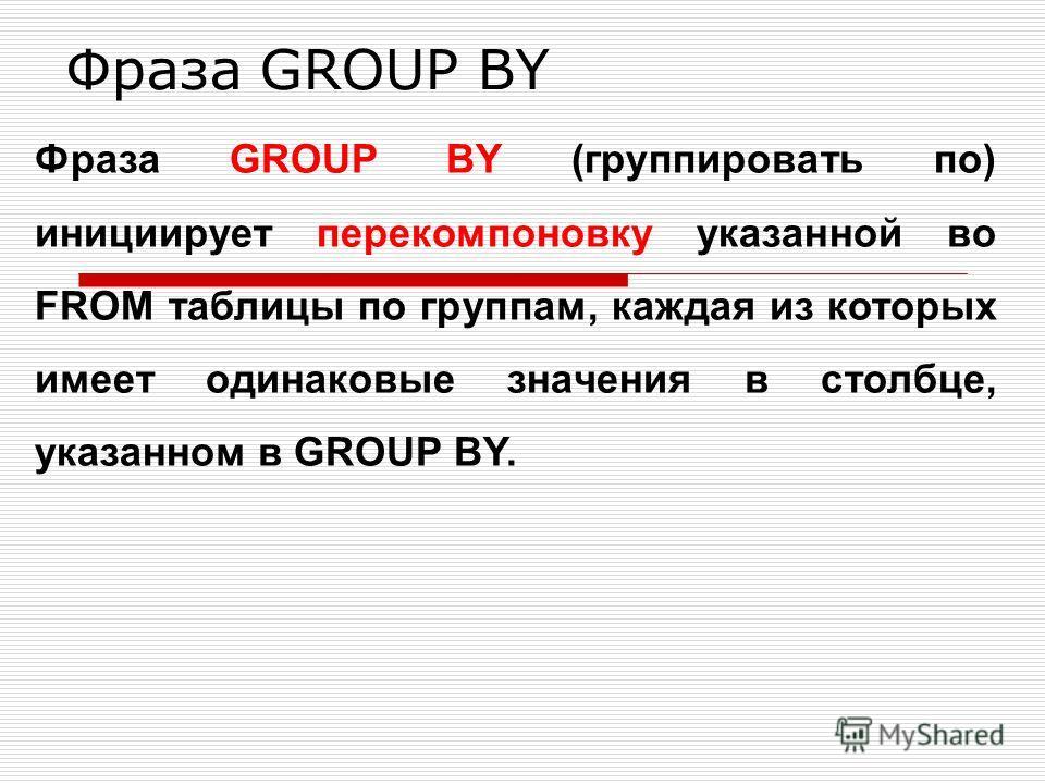 Фраза GROUP BY Фраза GROUP BY (группировать по) инициирует перекомпоновку указанной во FROM таблицы по группам, каждая из которых имеет одинаковые значения в столбце, указанном в GROUP BY.