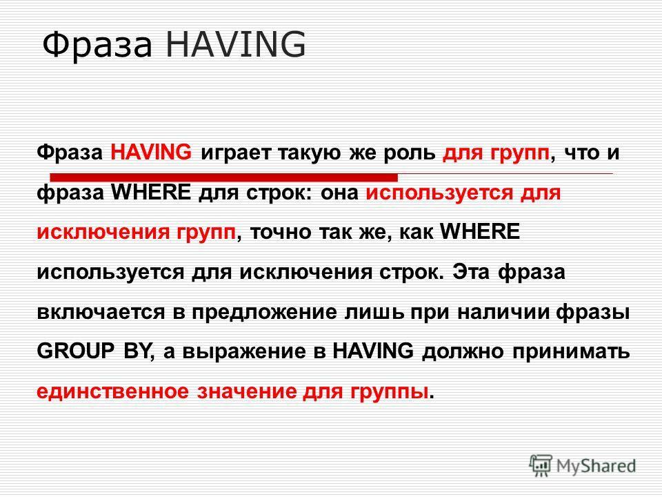 Фраза HAVING Фраза HAVING играет такую же роль для групп, что и фраза WHERE для строк: она используется для исключения групп, точно так же, как WHERE используется для исключения строк. Эта фраза включается в предложение лишь при наличии фразы GROUP B