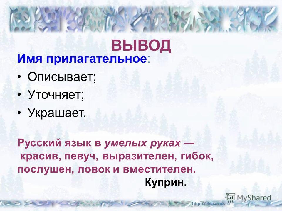 ВЫВОД Имя прилагательное: Описывает; Уточняет; Украшает. Русский язык в умелых руках красив, певуч, выразителен, гибок, послушен, ловок и вместителен. Куприн.