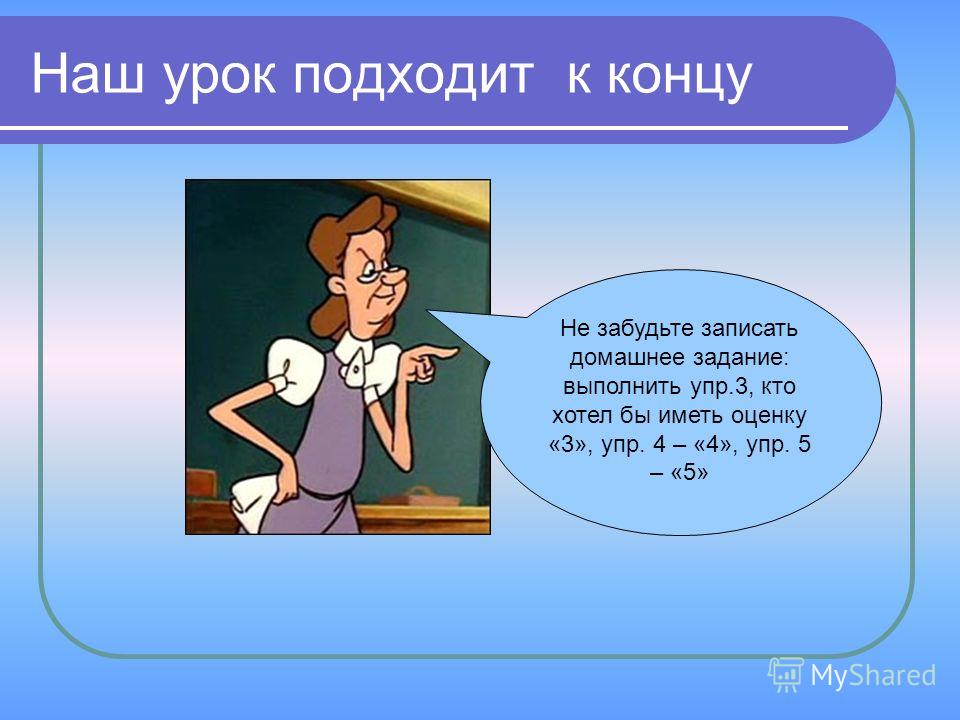 Наш урок подходит к концу Не забудьте записать домашнее задание: выполнить упр.3, кто хотел бы иметь оценку «3», упр. 4 – «4», упр. 5 – «5»