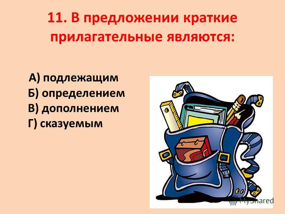 11. В предложении краткие прилагательные являются: А) подлежащим Б) определением В) дополнением Г) сказуемым