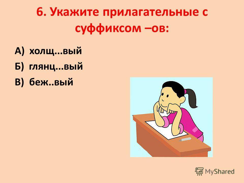 6. Укажите прилагательные с суффиксом –ов: А) холщ...вый Б) глянц...вый В) беж..вый