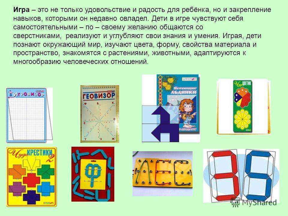 Игра – это не только удовольствие и радость для ребёнка, но и закрепление навыков, которыми он недавно овладел. Дети в игре чувствуют себя самостоятельными – по – своему желанию общаются со сверстниками, реализуют и углубляют свои знания и умения. Иг