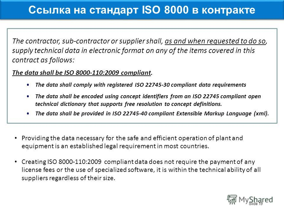Slide 19 The data shall be ISO 8000-110:2009 compliant. The data shall comply with registered ISO 22745-30 compliant data requirements The data shall be encoded using concept identifiers from an ISO 22745 compliant open technical dictionary that supp