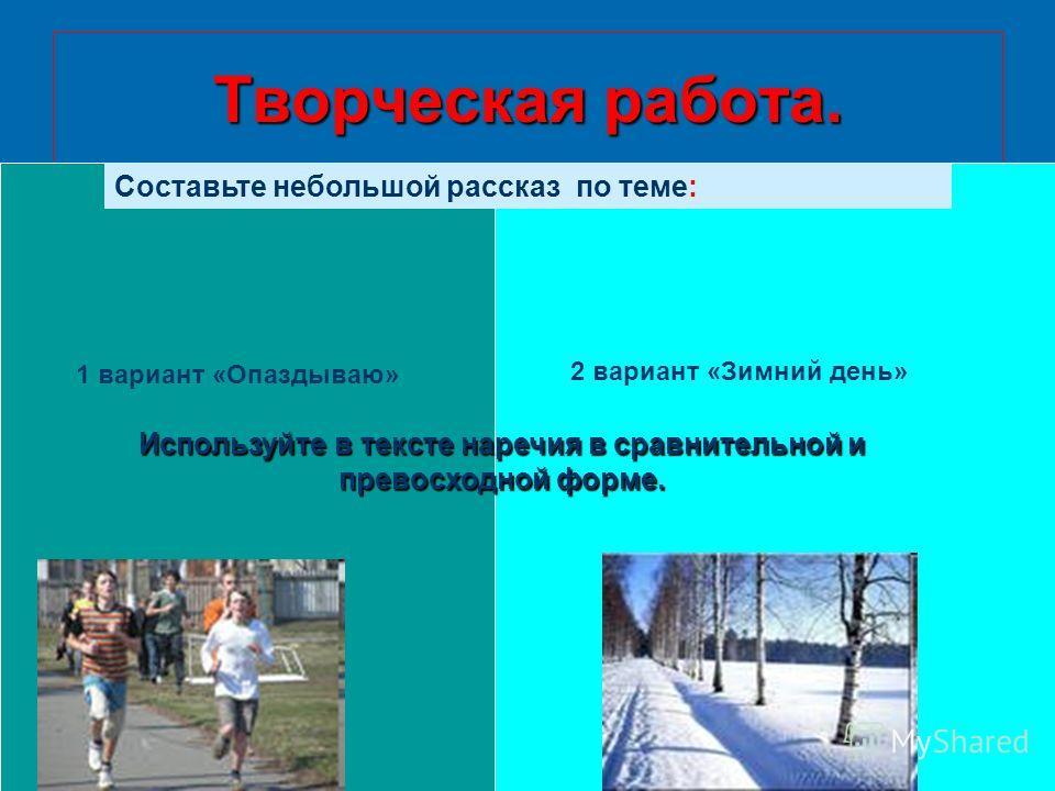 Творческая работа. Составьте небольшой рассказ по теме: 2 вариант «Зимний день» 1 вариант «Опаздываю» Используйте в тексте наречия в сравнительной и превосходной форме.