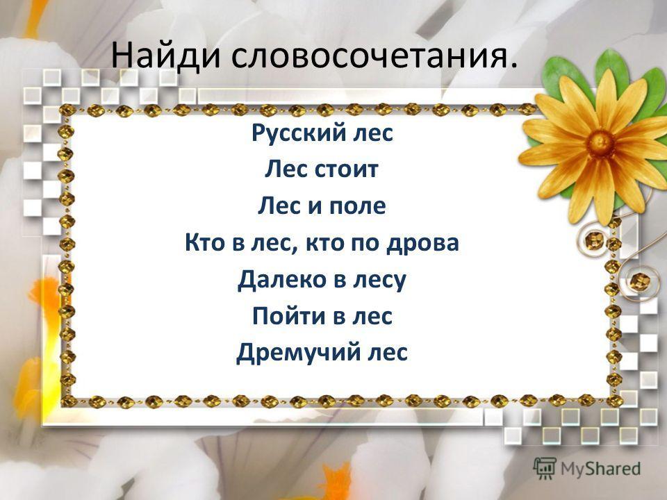 Найди словосочетания. Русский лес Лес стоит Лес и поле Кто в лес, кто по дрова Далеко в лесу Пойти в лес Дремучий лес