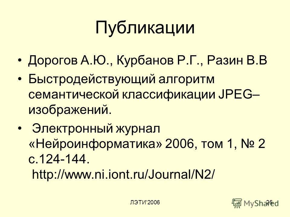 ЛЭТИ'200625 Публикации Дорогов А.Ю., Курбанов Р.Г., Разин В.В Быстродействующий алгоритм семантической классификации JPEG– изображений. Электронный журнал «Нейроинформатика» 2006, том 1, 2 с.124-144. http://www.ni.iont.ru/Journal/N2/