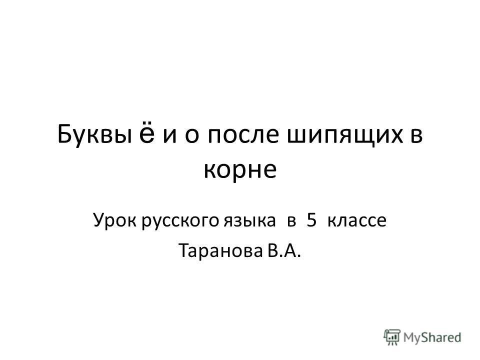 Буквы ё и о после шипящих в корне Урок русского языка в 5 классе Таранова В.А.