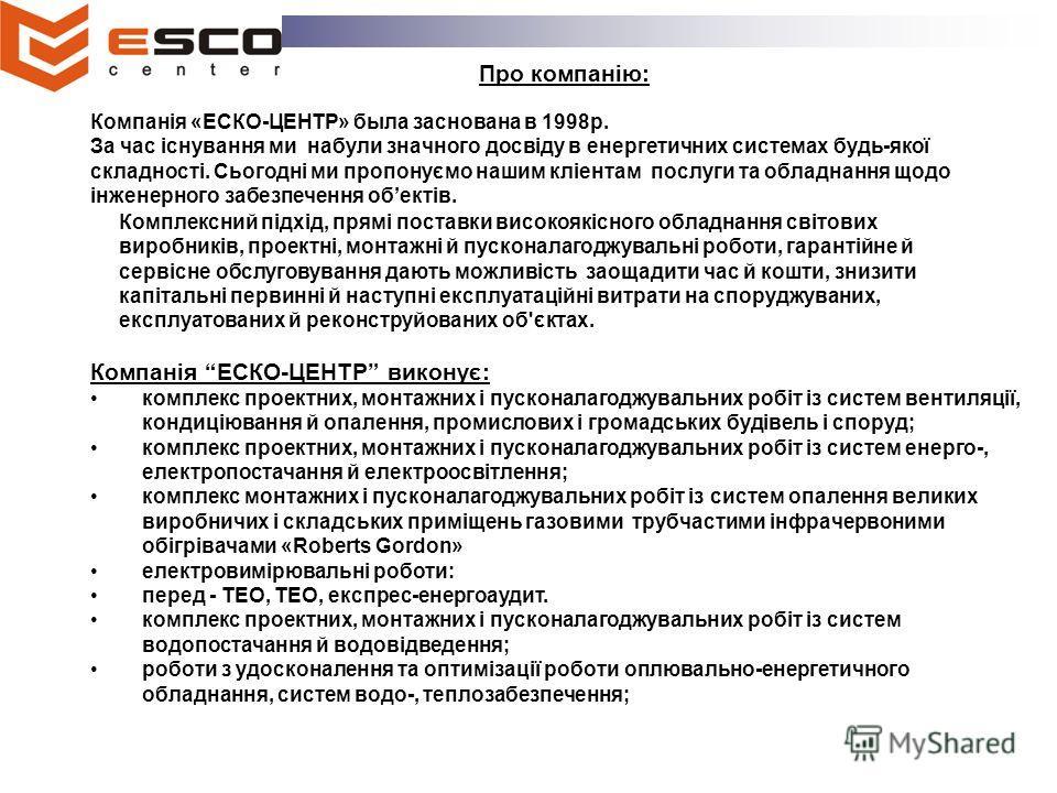 Компанія «ЕСКО-ЦЕНТР» была заснована в 1998р. За час існування ми набули значного досвіду в енергетичних системах будь-якої складності. Сьогодні ми пропонуємо нашим кліентам послуги та обладнання щодо інженерного забезпечення обектів. Комплексний під
