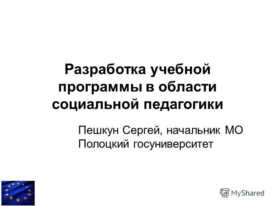 Разработка учебной программы в области социальной педагогики Пешкун Сергей, начальник МО Полоцкий госуниверситет
