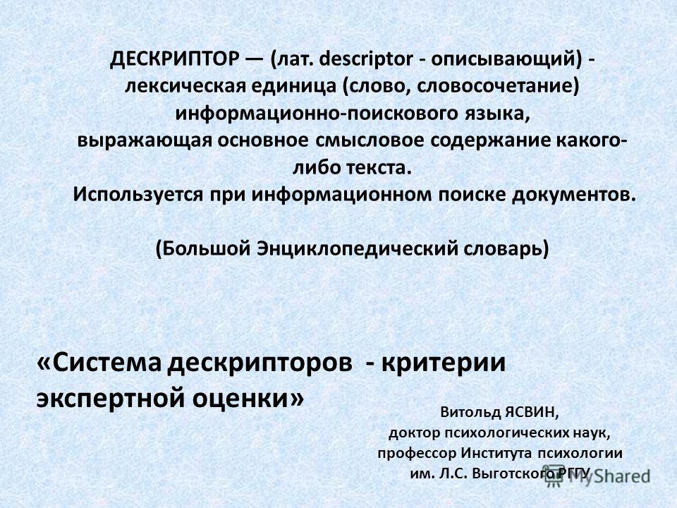ДЕСКРИПТОР (лат. descriptor - описывающий) - лексическая единица (слово, словосочетание) информационно-поискового языка, выражающая основное смысловое содержание какого- либо текста. Используется при информационном поиске документов. (Большой Энцикло