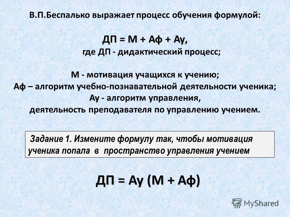 В.П.Беспалько выражает процесс обучения формулой: ДП = М + Аф + Ау, где ДП - дидактический процесс; М М - мотивация учащихся к учению; Аф Аф – алгоритм учебно-познавательной деятельности ученика; Ау Ау - алгоритм управления, деятельность преподавател