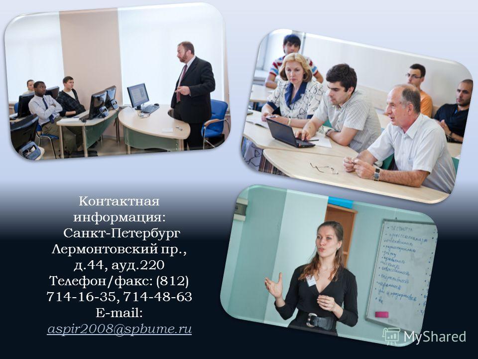 Контактная информация: Санкт-Петербург Лермонтовский пр., д.44, ауд.220 Телефон/факс: (812) 714-16-35, 714-48-63 E-mail: aspir2008@spbume.ru