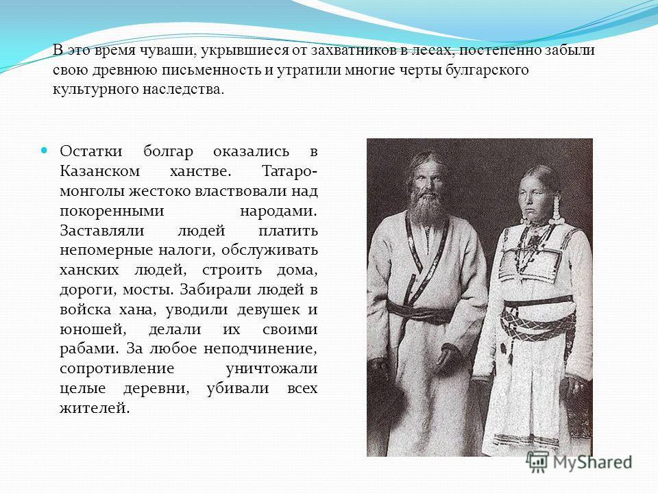 Оcтатки болгар оказались в Казанском ханстве. Татаро- монголы жестоко властвовали над покоренными народами. Заставляли людей платить непомерные налоги, обслуживать ханских людей, строить дома, дороги, мосты. Забирали людей в войска хана, уводили деву