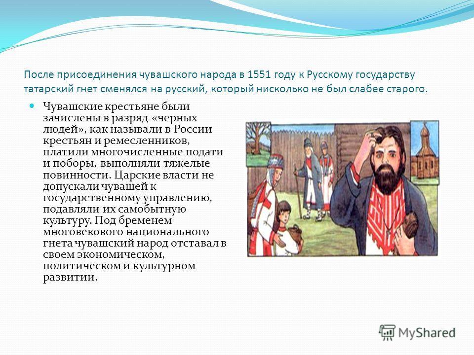 После присоединения чувашского народа в 1551 году к Русскому государству татарский гнет сменялся на русский, который нисколько не был слабее старого. Чувашские крестьяне были зачислены в разряд «черных людей», как называли в России крестьян и ремесле