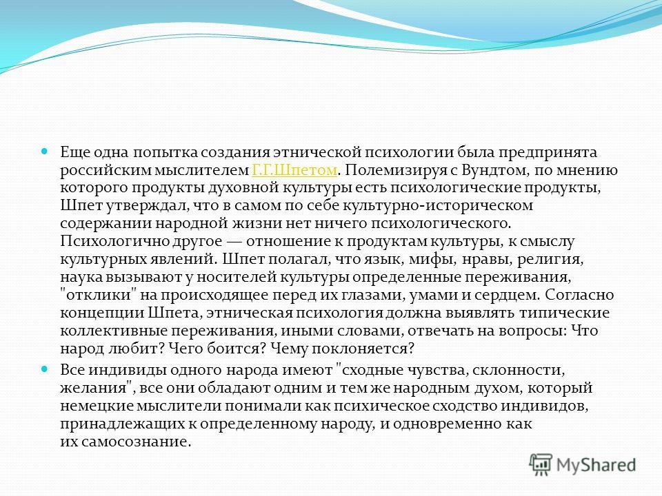 Еще одна попытка создания этнической психологии была предпринята российским мыслителем Г.Г.Шпетом. Полемизируя с Вундтом, по мнению которого продукты духовной культуры есть психологические продукты, Шпет утверждал, что в самом по себе культурно-истор