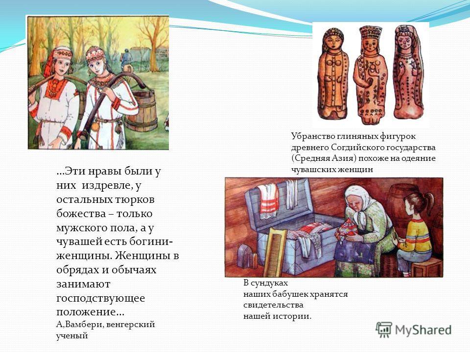 Убранство глиняных фигурок древнего Согдийского государства (Средняя Азия) похоже на одеяние чувашских женщин …Эти нравы были у них издревле, у остальных тюрков божества – только мужского пола, а у чувашей есть богини- женщины. Женщины в обрядах и об