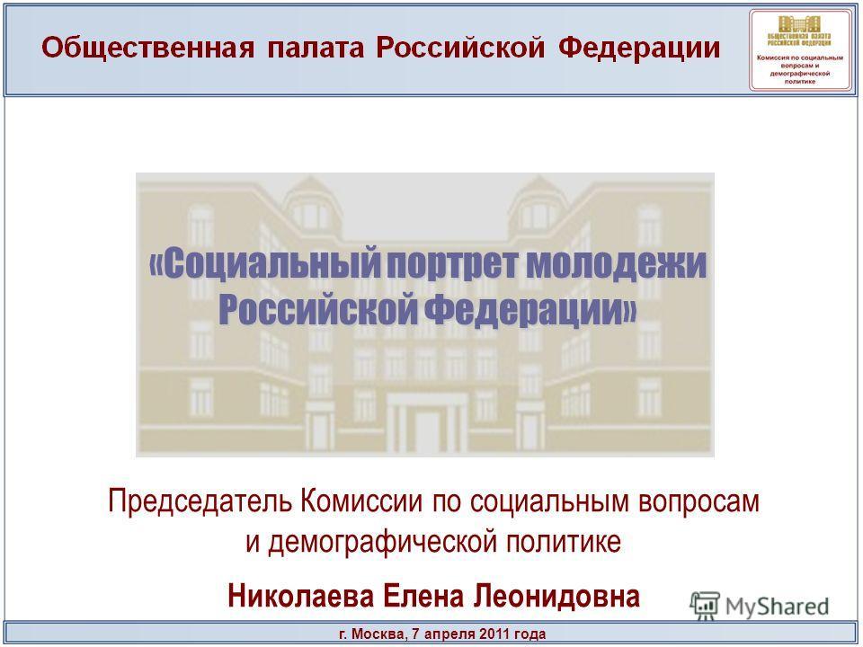 г. Москва, 7 апреля 2011 года «Социальный портрет молодежи Российской Федерации» Председатель Комиссии по социальным вопросам и демографической политике Николаева Елена Леонидовна