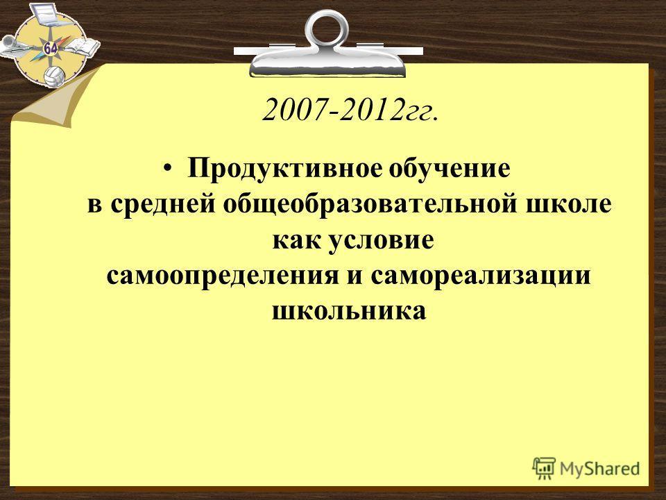 2007-2012гг. Продуктивное обучение в средней общеобразовательной школе как условие самоопределения и самореализации школьника