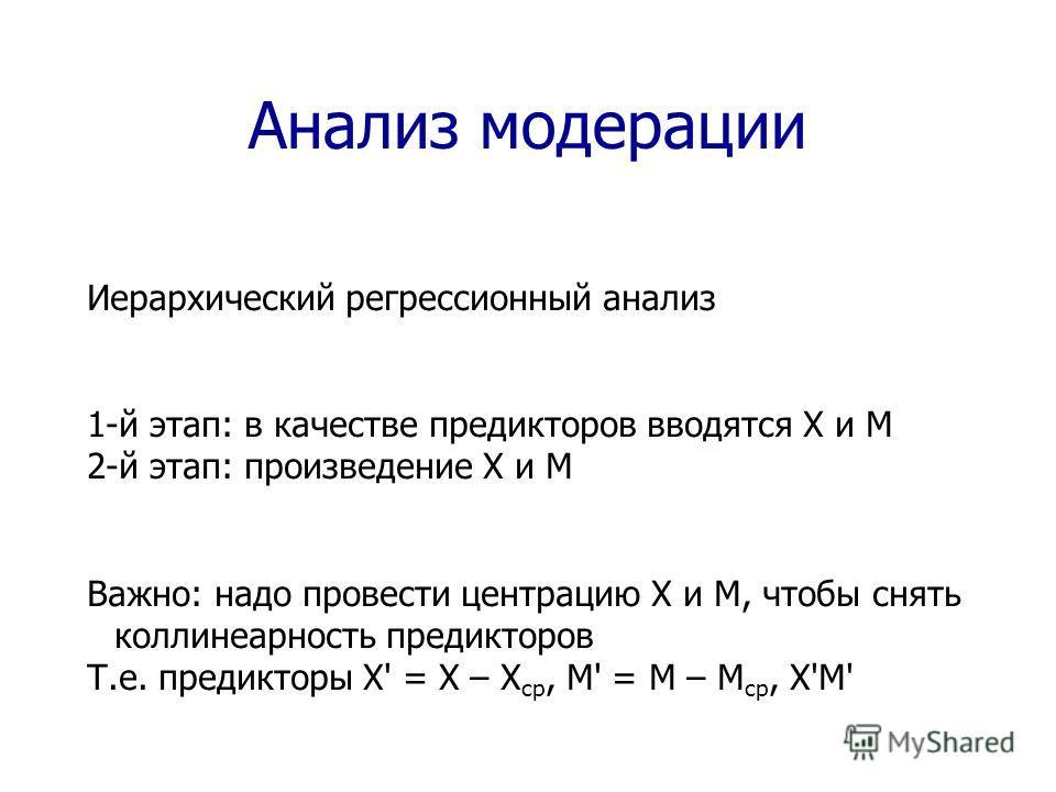 Анализ модерации Иерархический регрессионный анализ 1-й этап: в качестве предикторов вводятся X и M 2-й этап: произведение X и M Важно: надо провести центрацию X и M, чтобы снять коллинеарность предикторов Т.е. предикторы X' = X – X ср, M' = M – M ср