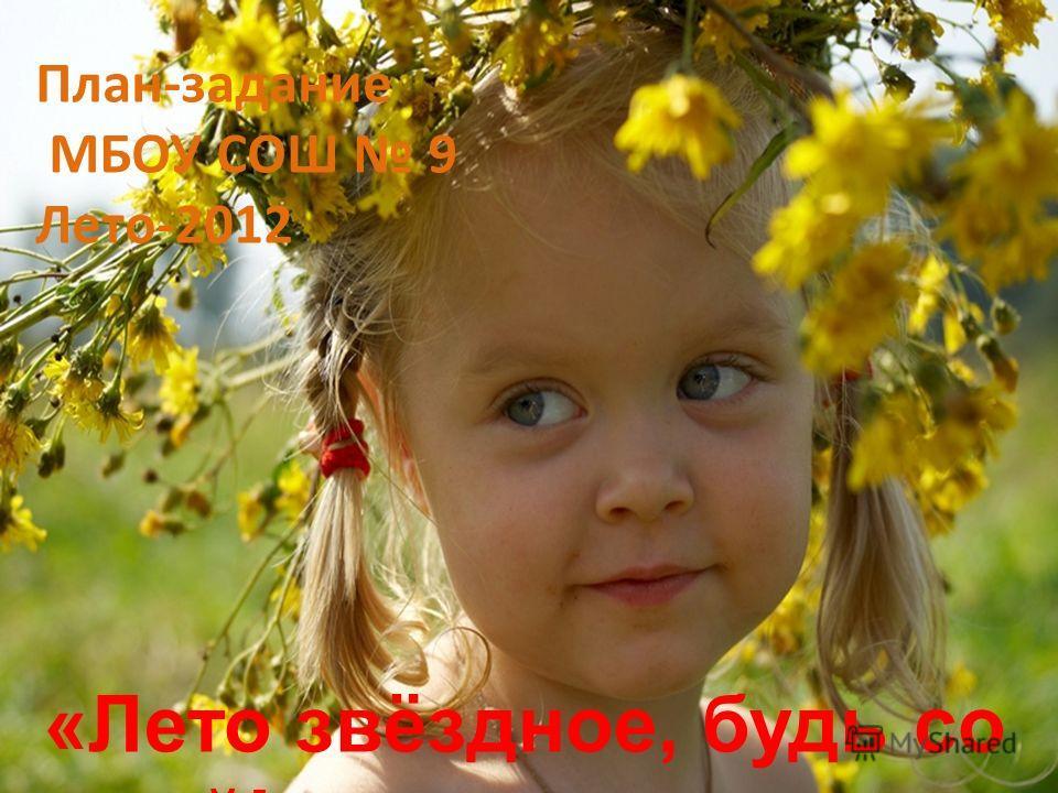 План-задание МБОУ СОШ 9 Лето-2012 «Лето звёздное, будь со мной!»