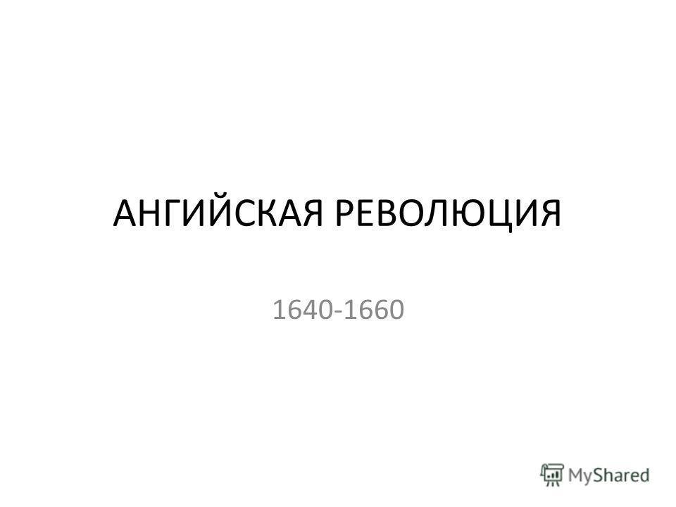 АНГИЙСКАЯ РЕВОЛЮЦИЯ 1640-1660