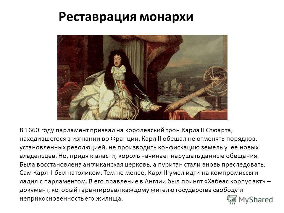 Реставрация монархи В 1660 году парламент призвал на королевский трон Карла II Стюарта, находившегося в изгнании во Франции. Карл II обещал не отменять порядков, установленных революцией, не производить конфискацию земель у ее новых владельцев. Но, п