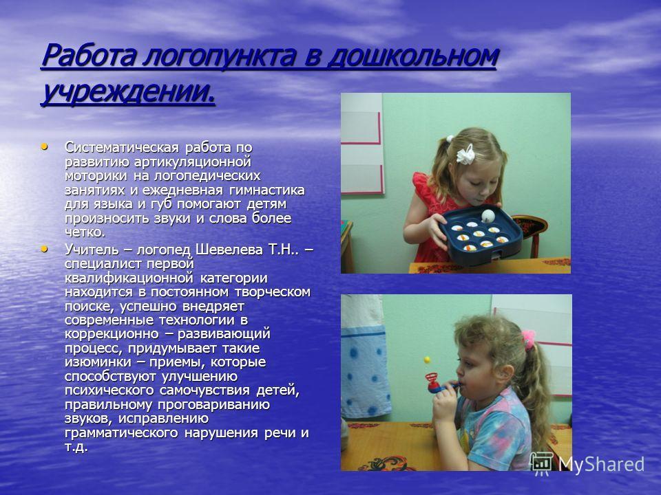 Работа логопункта в дошкольном учреждении. Систематическая работа по развитию артикуляционной моторики на логопедических занятиях и ежедневная гимнастика для языка и губ помогают детям произносить звуки и слова более четко. Систематическая работа по