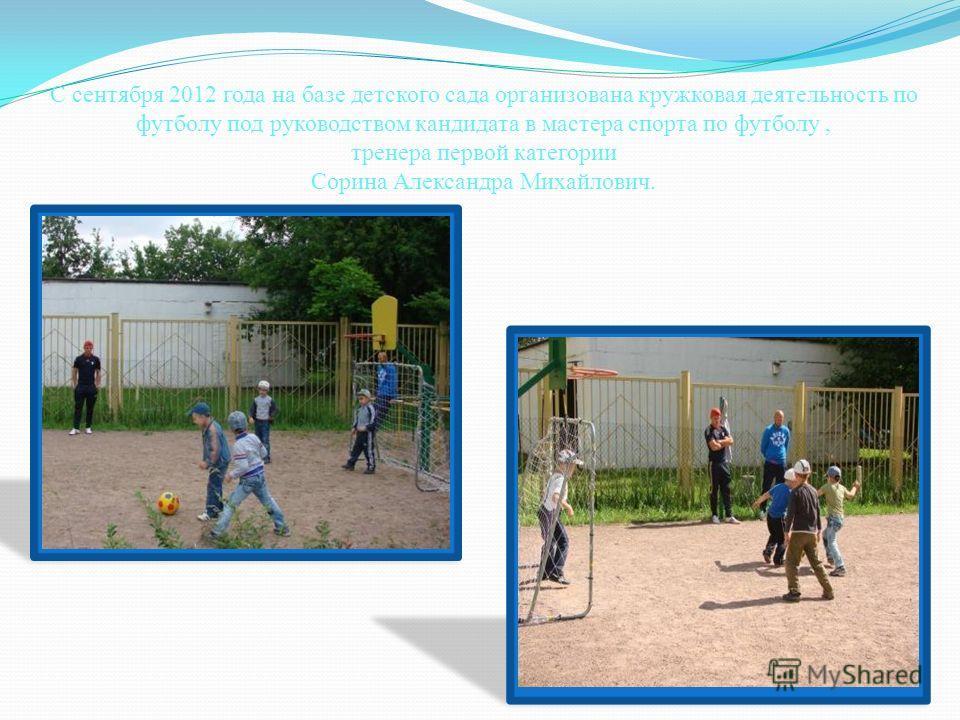 С сентября 2012 года на базе детского сада организована кружковая деятельность по футболу под руководством кандидата в мастера спорта по футболу, тренера первой категории Сорина Александра Михайлович.