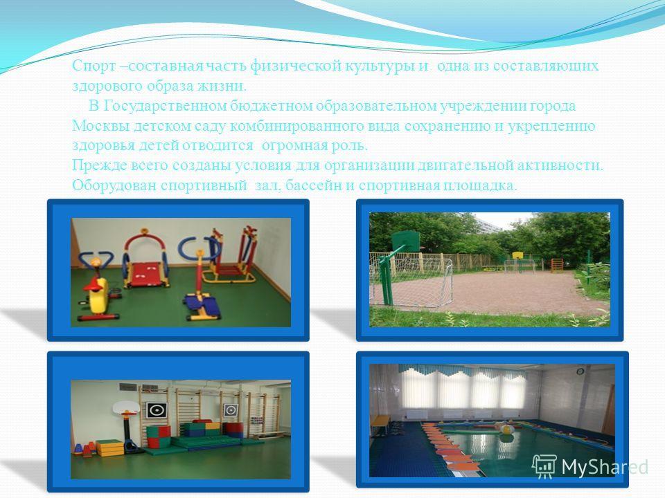 Спорт – составная часть физической культуры и одна из составляющих здорового образа жизни. В Государственном бюджетном образовательном учреждении города Москвы детском саду комбинированного вида сохранению и укреплению здоровья детей отводится огромн