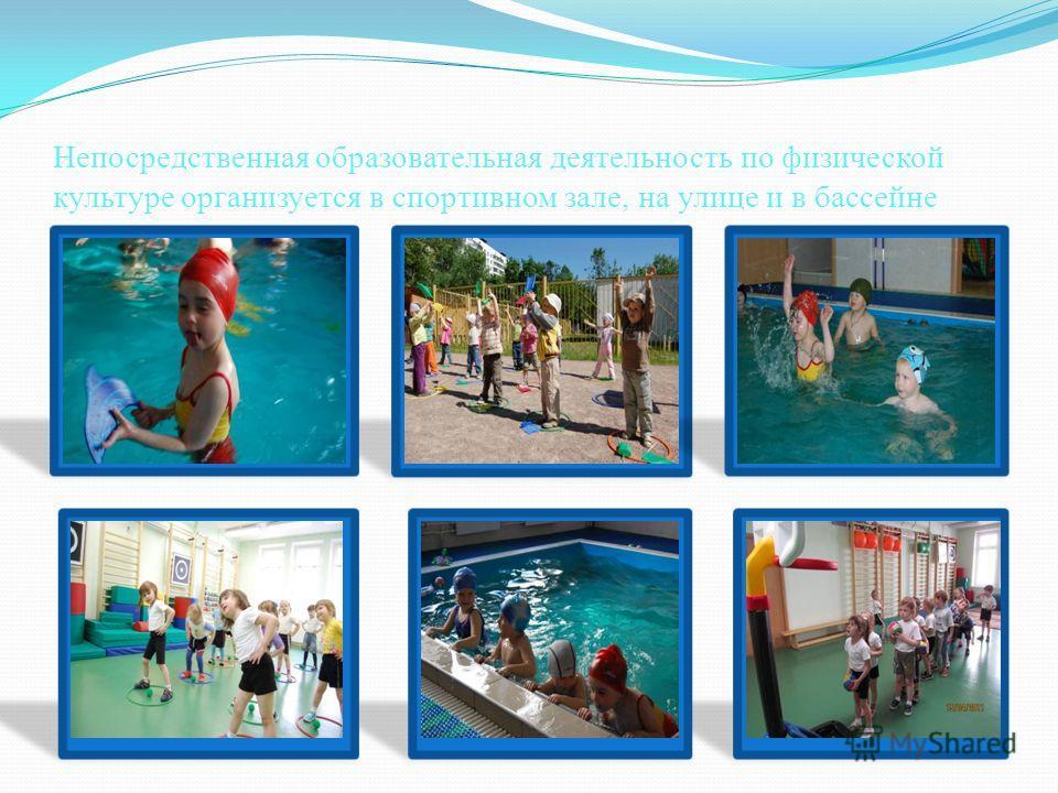 Непосредственная образовательная деятельность по физической культуре организуется в спортивном зале, на улице и в бассейне