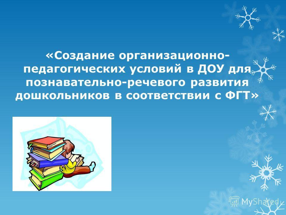 «Создание организационно- педагогических условий в ДОУ для познавательно-речевого развития дошкольников в соответствии с ФГТ»