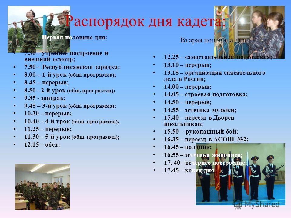 Распорядок дня кадета: Первая половина дня: 7.30 – утреннее построение и внешний осмотр; 7.50 – Республиканская зарядка; 8.00 – 1-й урок (общ. программа); 8.45 – перерыв; 8.50 - 2-й урок (общ. программа); 9.35 - завтрак; 9.45 – 3-й урок (общ. програм