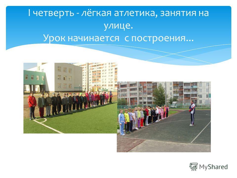 I четверть - лёгкая атлетика, занятия на улице. Урок начинается с построения...
