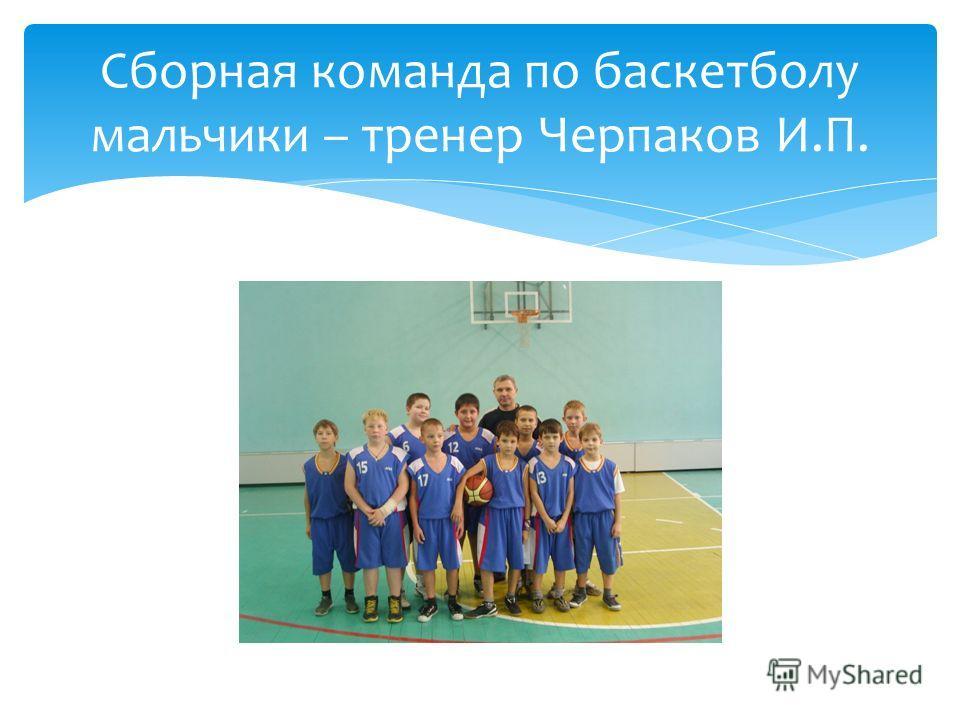Сборная команда по баскетболу мальчики – тренер Черпаков И.П.