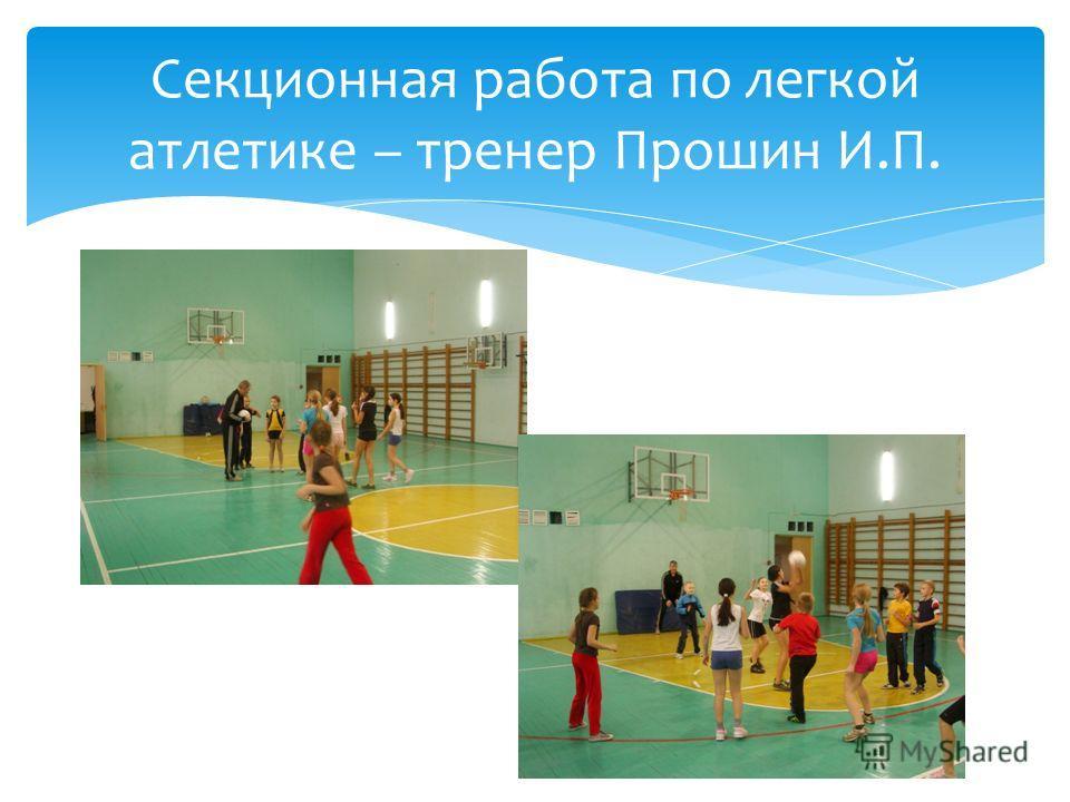 Секционная работа по легкой атлетике – тренер Прошин И.П.