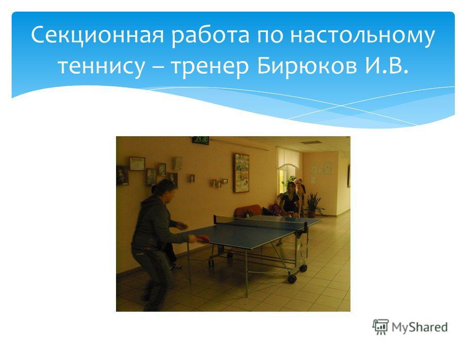 Секционная работа по настольному теннису – тренер Бирюков И.В.