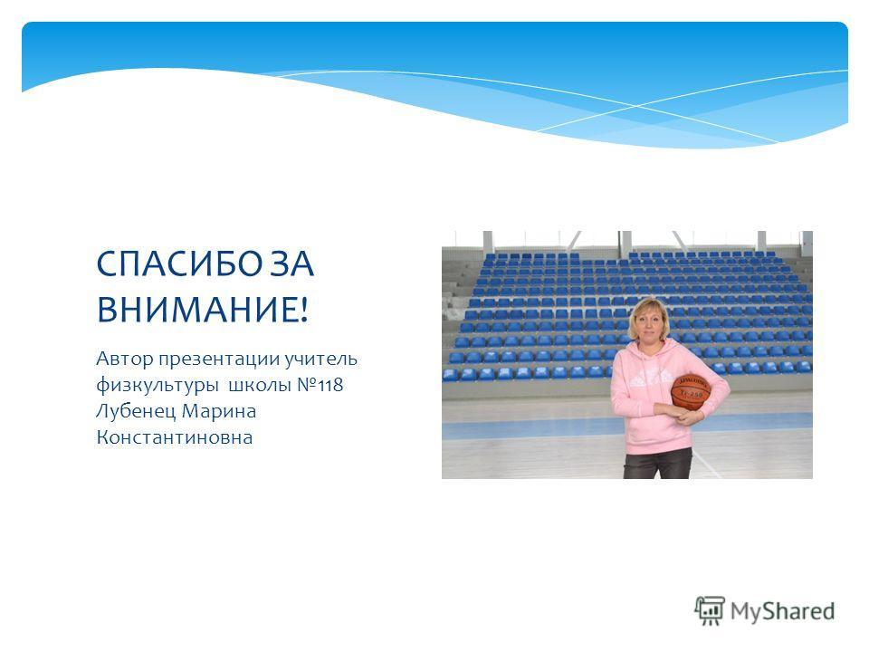 Автор презентации учитель физкультуры школы 118 Лубенец Марина Константиновна СПАСИБО ЗА ВНИМАНИЕ!