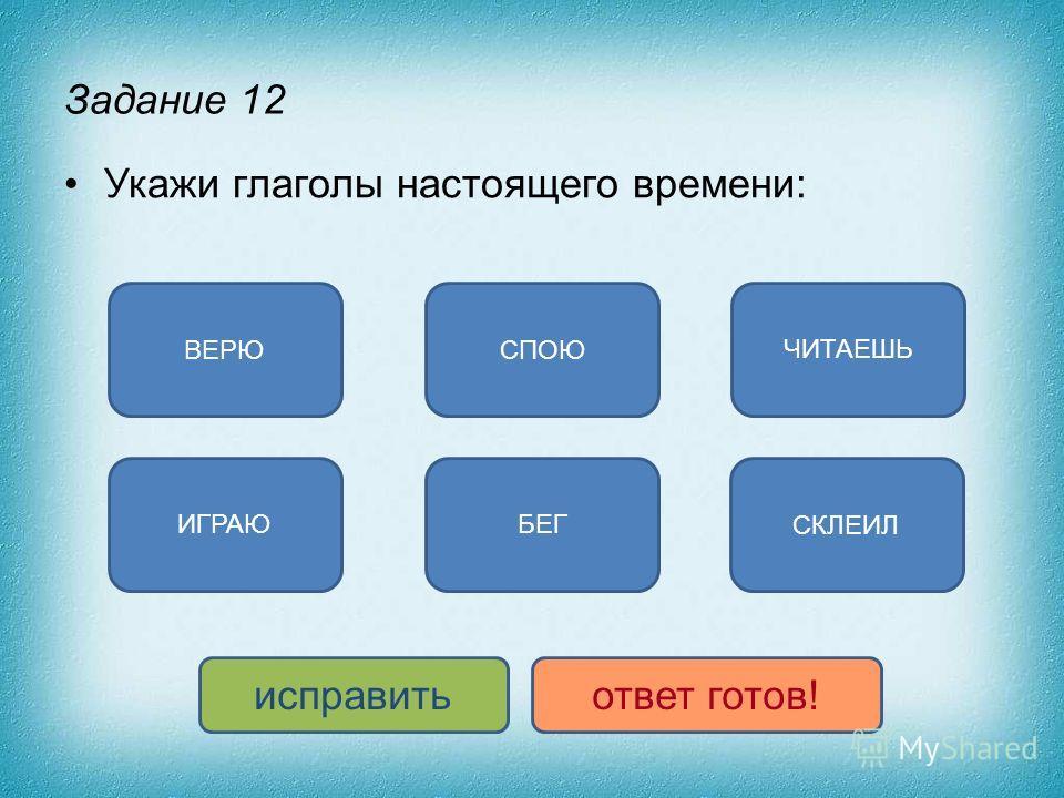 Задание 12 Укажи глаголы настоящего времени: ЧИТАЕШЬ ИГРАЮ ВЕРЮСПОЮ СКЛЕИЛ БЕГ исправитьответ готов!