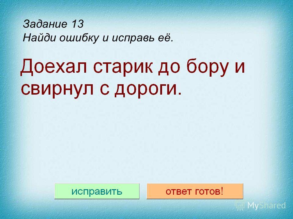 Шаблон исправления текста Задание с исправлением текста (заполните 2 поля внизу, вне поля слайда. Левое – неправильным текстом, правое - правильным) Задание 13 Найди ошибку и исправь её.