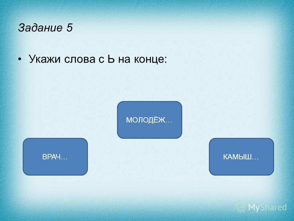 Задание 5 Укажи слова с Ь на конце: МОЛОДЁЖ… ВРАЧ…КАМЫШ…