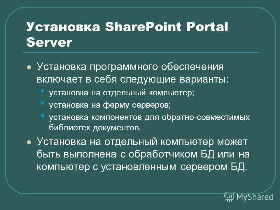 Установка SharePoint Portal Server Установка программного обеспечения включает в себя следующие варианты: установка на отдельный компьютер; установка на ферму серверов; установка компонентов для обратно-совместимых библиотек документов. Установка на