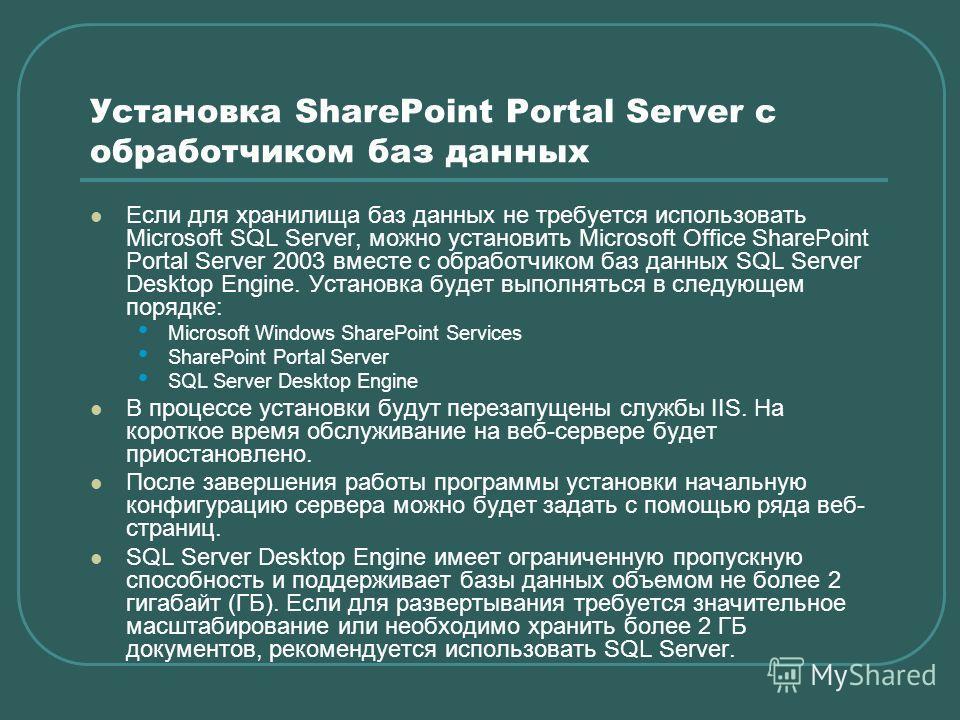 Установка SharePoint Portal Server с обработчиком баз данных Если для хранилища баз данных не требуется использовать Microsoft SQL Server, можно установить Microsoft Office SharePoint Portal Server 2003 вместе с обработчиком баз данных SQL Server Des