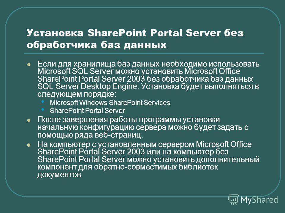 Установка SharePoint Portal Server без обработчика баз данных Если для хранилища баз данных необходимо использовать Microsoft SQL Server можно установить Microsoft Office SharePoint Portal Server 2003 без обработчика баз данных SQL Server Desktop Eng
