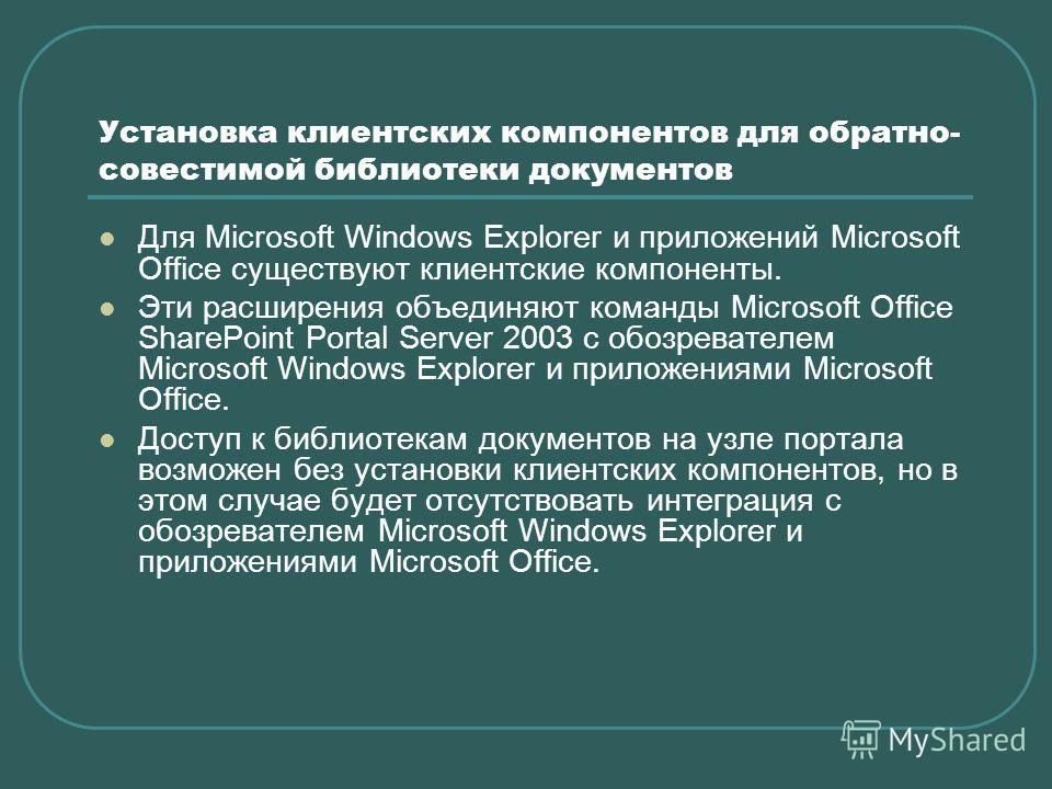 Установка клиентских компонентов для обратно- совестимой библиотеки документов Для Microsoft Windows Explorer и приложений Microsoft Office существуют клиентские компоненты. Эти расширения объединяют команды Microsoft Office SharePoint Portal Server