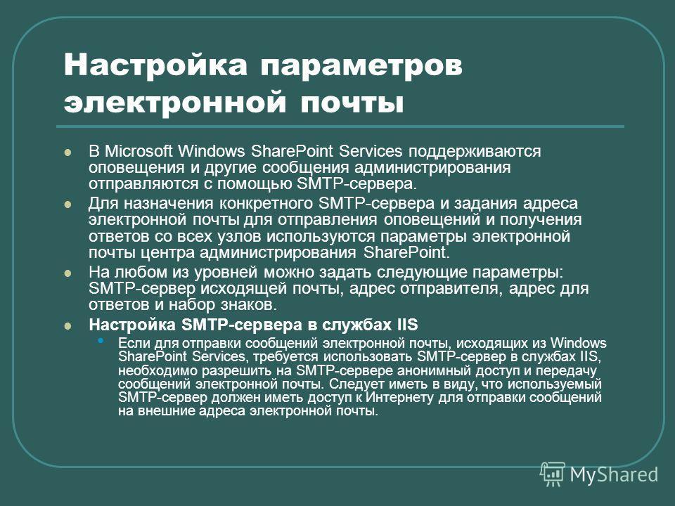 Настройка параметров электронной почты В Microsoft Windows SharePoint Services поддерживаются оповещения и другие сообщения администрирования отправляются с помощью SMTP-сервера. Для назначения конкретного SMTP-сервера и задания адреса электронной по