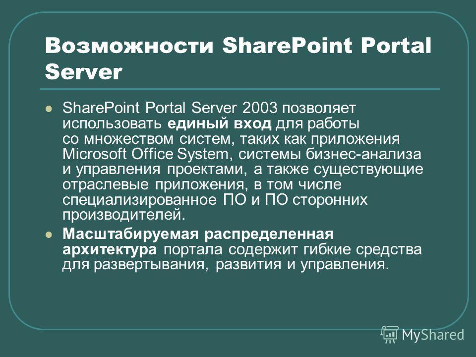 Возможности SharePoint Portal Server SharePoint Portal Server 2003 позволяет использовать единый вход для работы со множеством систем, таких как приложения Microsoft Office System, системы бизнес-анализа и управления проектами, а также существующие о