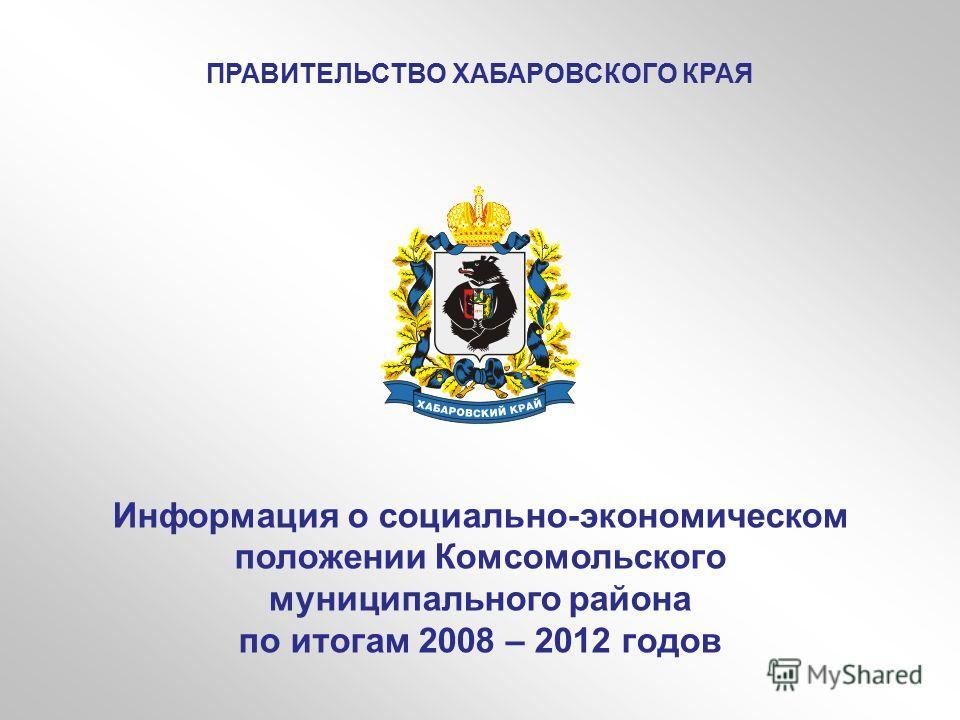 Информация о социально-экономическом положении Комсомольского муниципального района по итогам 2008 – 2012 годов ПРАВИТЕЛЬСТВО ХАБАРОВСКОГО КРАЯ